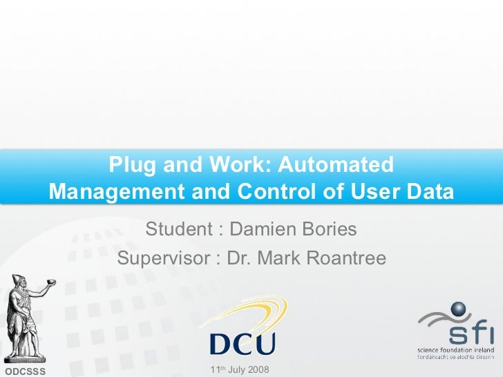 Plug and Work: Automated Management and Control of User Data Student : Damien Bories Supervisor : Dr. Mark Roantree 11 th ...