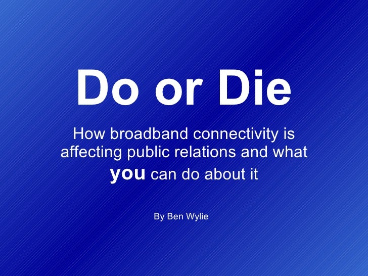 Do or Die How broadband connectivity is affecting public relations and what  you  can do about it By Ben Wylie