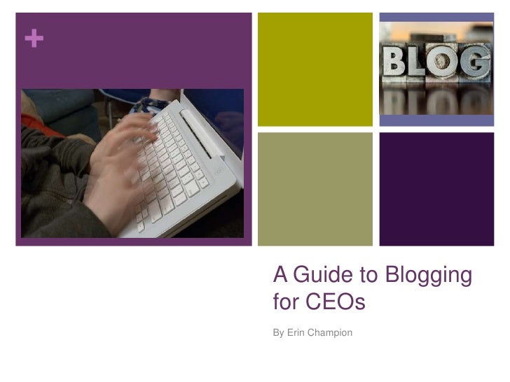 +         A Guide to Blogging     for CEOs     By Erin Champion