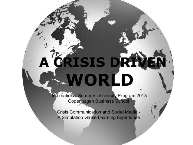 A CRISIS DRIVEN WORLD International Summer University Program 2013 Copenhagen Business School Crisis Communication and Soc...