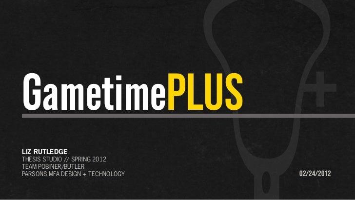 GametimePLUSLIZ RUTLEDGETHESIS STUDIO // SPRING 2012TEAM POBINER/BUTLERPARSONS MFA DESIGN + TECHNOLOGY   02/24/2012