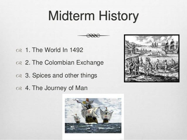 Midterm History  1. The World In 1492  2. The Colombian Exchange  3. Spices and other things  4. The Journey of Man