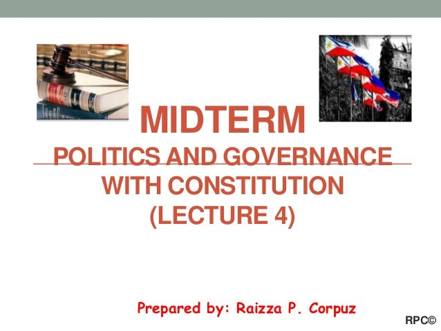 Prepared by: Raizza P. Corpuz MIDTERM POLITICS AND GOVERNANCE WITH CONSTITUTION (LECTURE 4) RPC©