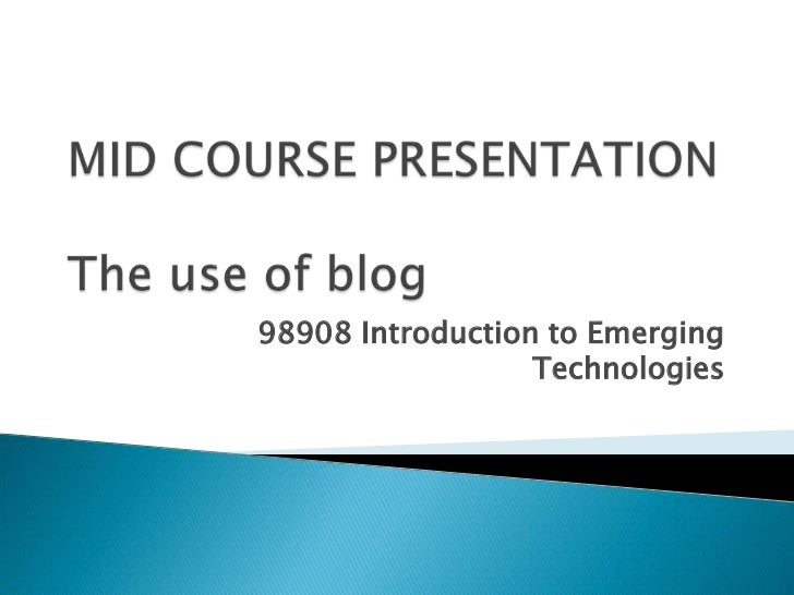 MID COURSE PRESENTATIONThe use of blog<br />98908 Introduction to Emerging Technologies<br />