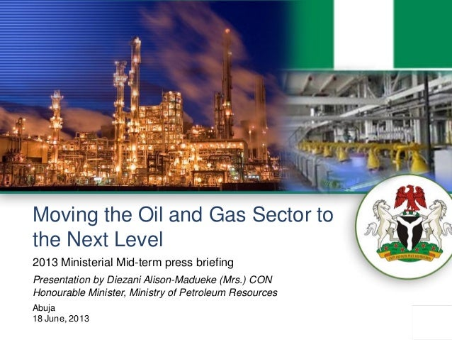 0 Moving the Oil and Gas Sector to the Next Level Presentation by Diezani Alison-Madueke (Mrs.) CON Honourable Minister, M...