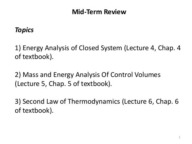 Mid-Term ReviewTopics1) Energy Analysis of Closed System (Lecture 4, Chap. 4of textbook).2) Mass and Energy Analysis Of Co...