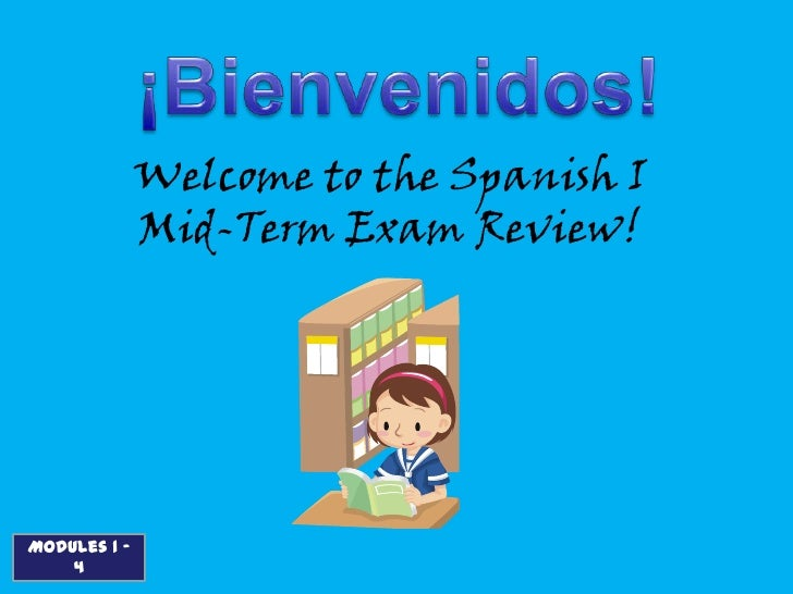 Welcome to the Spanish I              Mid-Term Exam Review!Modules 1 -    4