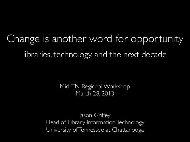 Change is another word for opportunity   libraries, technology, and the next decade              Mid-TN Regional Workshop ...