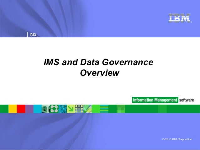 © 2013 IBM Corporation ® IMS IMS and Data Governance Overview