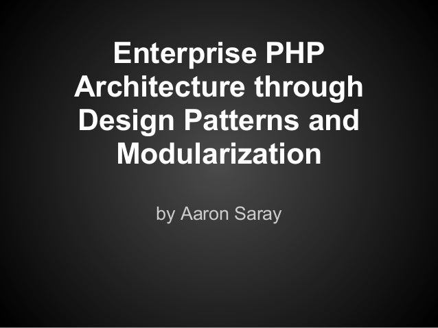 Enterprise PHPArchitecture throughDesign Patterns and   Modularization     by Aaron Saray