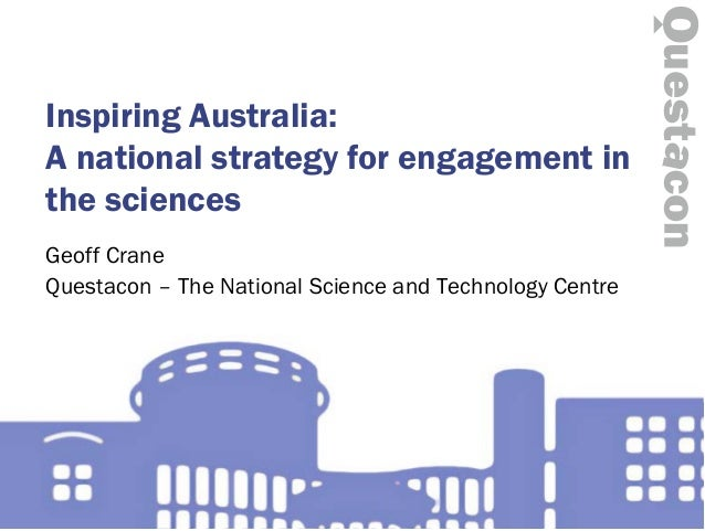 Inspiring Australia: A national strategy for engagement in the sciences Geoff Crane Questacon – The National Science and T...
