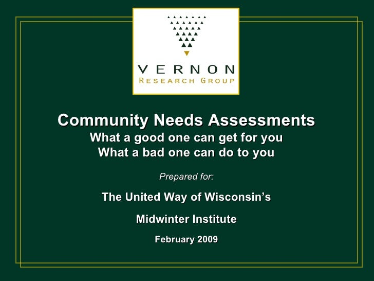 Community Needs Assessments What a good one can get for you What a bad one can do to you Prepared for: The United Way of W...