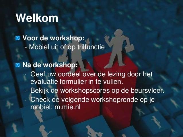 Welkom Voor de workshop: - Mobiel uit of op trilfunctie Na de workshop: - Geef uw oordeel over de lezing door het evaluati...