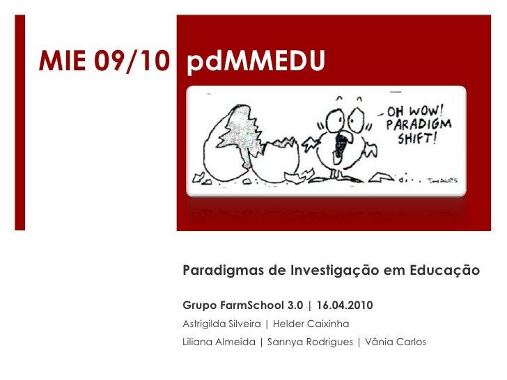 MIE 09/10  pdMMEDU<br />Paradigmas de Investigação em Educação<br />Grupo FarmSchool 3.0 | 16.04.2010Astrigilda Silveira |...