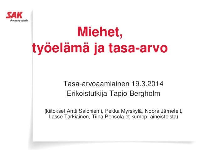 Miehet, ö ä ätyöelämä ja tasa-arvo Tasa-arvoaamiainen 19.3.2014Tasa arvoaamiainen 19.3.2014 Erikoistutkija Tapio Bergholm ...
