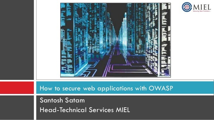 How to secure web applications with OWASP Santosh Satam Head-Technical Services MIEL