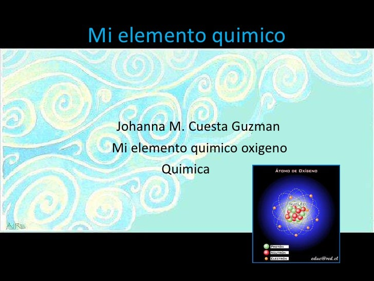 Mi elemento quimico<br />Johanna M. Cuesta Guzman<br />                          Mi elemento quimico oxigeno<br />        ...