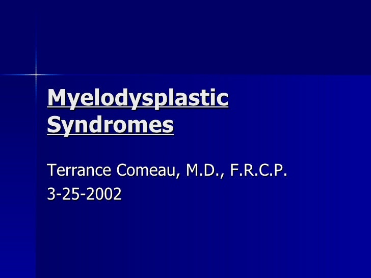 Myelodysplastic Syndromes Terrance Comeau, M.D., F.R.C.P. 3-25-2002
