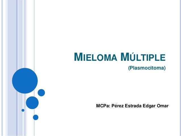 MIELOMA MÚLTIPLE (Plasmocitoma) MCPa: Pérez Estrada Edgar Omar