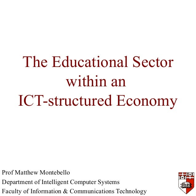 The Educational Sector within an ICT-structured Economy Prof Matthew Montebello Department of Intelligent Computer Systems...