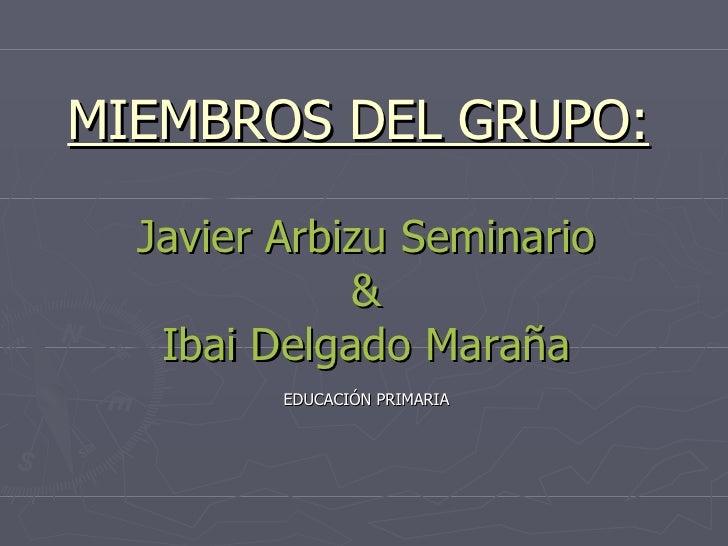 MIEMBROS DEL GRUPO: Javier Arbizu Seminario & Ibai Delgado Maraña EDUCACIÓN PRIMARIA