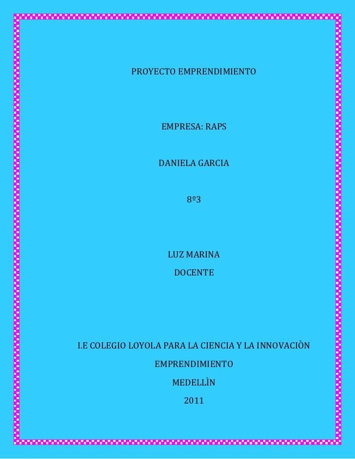 PROYECTO EMPRENDIMIENTO<br />EMPRESA: RAPS<br />DANIELA GARCIA<br />8º3<br />LUZ MARINA<br />DOCENTE<br />I.E COLEGIO LOYO...