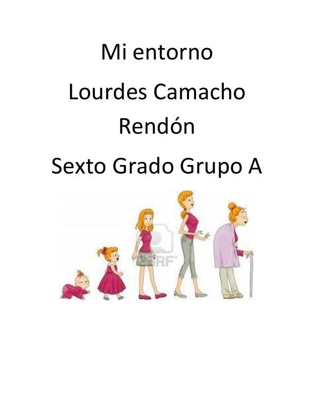 Mi entorno Lourdes Camacho     RendónSexto Grado Grupo A