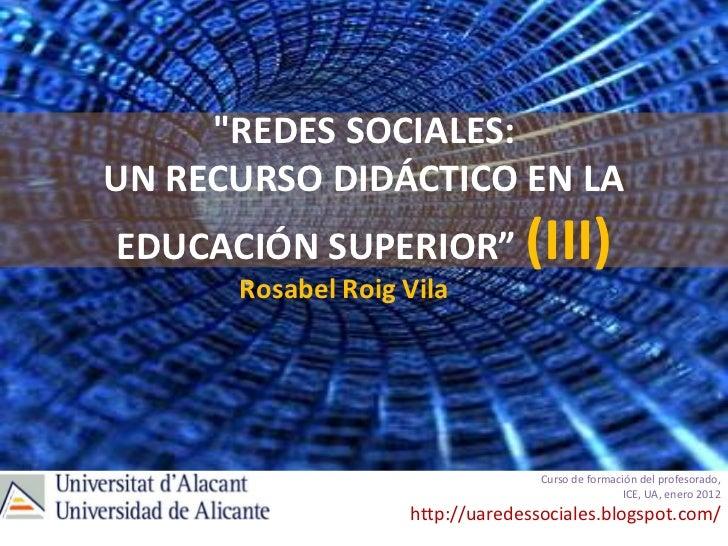 """""""REDES SOCIALES:UN RECURSO DIDÁCTICO EN LAEDUCACIÓN SUPERIOR"""" (III)      Rosabel Roig Vila                                ..."""