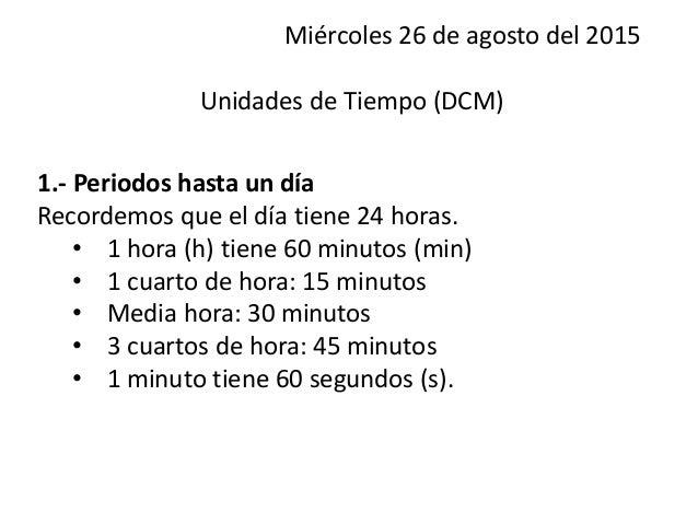 Miércoles 26 de agosto del 2015 Unidades de Tiempo (DCM) 1.- Periodos hasta un día Recordemos que el día tiene 24 horas. •...