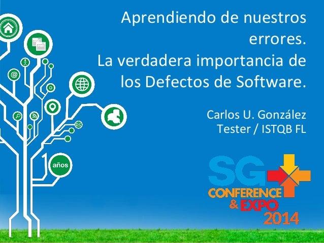 Aprendiendo de nuestros errores. La verdadera importancia de los Defectos de Software. Carlos U. González Tester / ISTQB FL