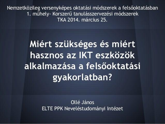 Miért szükséges és miért hasznos az IKT eszközök alkalmazása a felsőoktatási gyakorlatban? Ollé János ELTE PPK Neveléstudo...