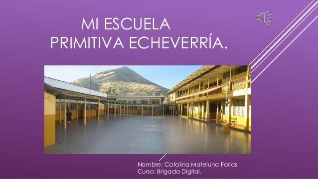MI ESCUELA PRIMITIVA ECHEVERRÍA. Nombre: Catalina Mateluna Farías Curso: Brigada Digital.