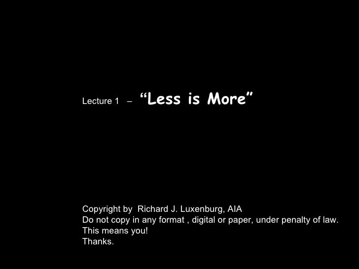 """Lecture 1  –  """" Less is More"""" Copyright by  Richard J. Luxenburg, AIA Do not copy in any format , digital or paper, under ..."""