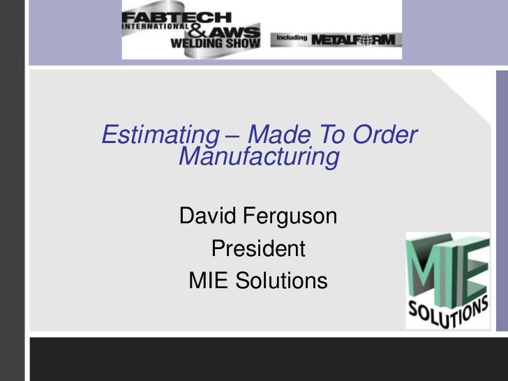 Estimating – Made To Order Manufacturing<br />David Ferguson<br />President<br />MIE Solutions<br />
