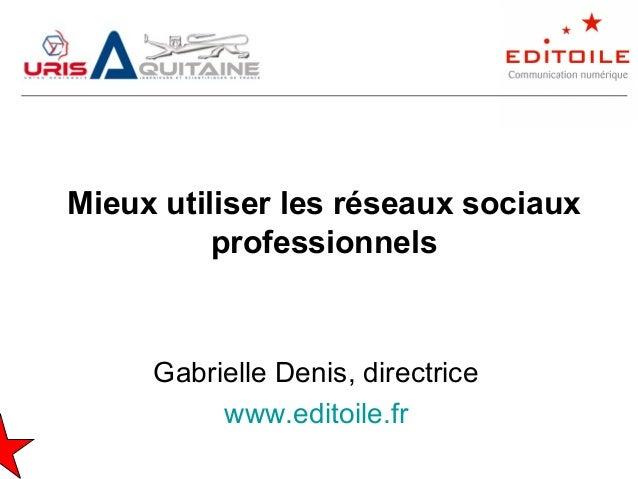 Mieux utiliser les réseaux sociaux professionnels Gabrielle Denis, directrice www.editoile.fr