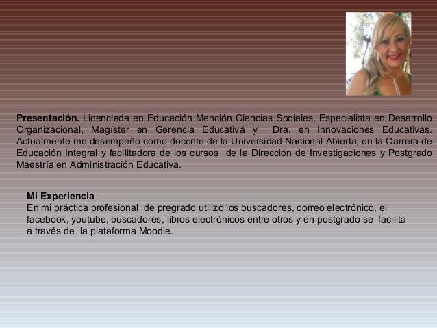 Mi Experiencia En mi práctica profesional de pregrado utilizo los buscadores, correo electrónico, el facebook, youtube, bu...