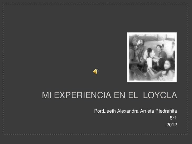 MI EXPERIENCIA EN EL LOYOLA          Por:Liseth Alexandra Arrieta Piedrahita                                             8...