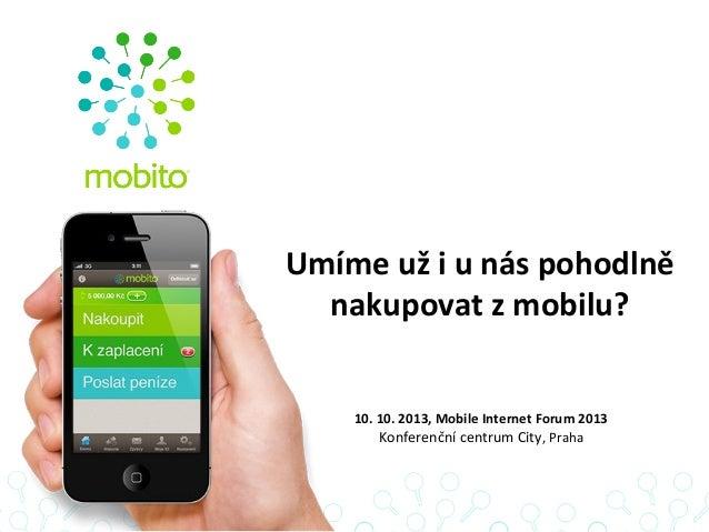 Umíme už i u nás pohodlně nakupovat z mobilu? 10. 10. 2013, Mobile Internet Forum 2013 Konferenční centrum City, Praha