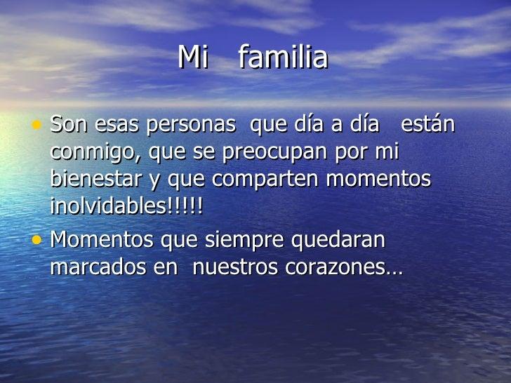 Mi  familia  <ul><li>Son esas personas  que día a día  están conmigo, que se preocupan por mi bienestar y que comparten mo...
