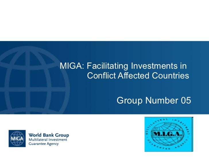Group Number 05 MIGA: Facilitating Investments in  Conflict Affected Countries