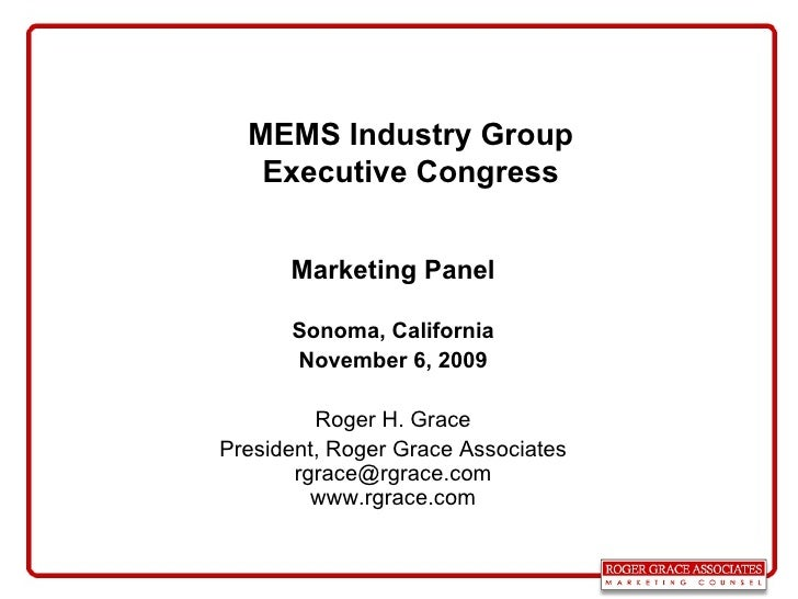 MEMS Industry Group Executive Congress Marketing Panel Sonoma, California November 6, 2009 Roger H. Grace President, Roger...