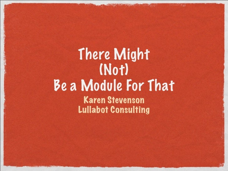 There Might       (Not)Be a Module For That     Karen Stevenson    Lullabot Consulting