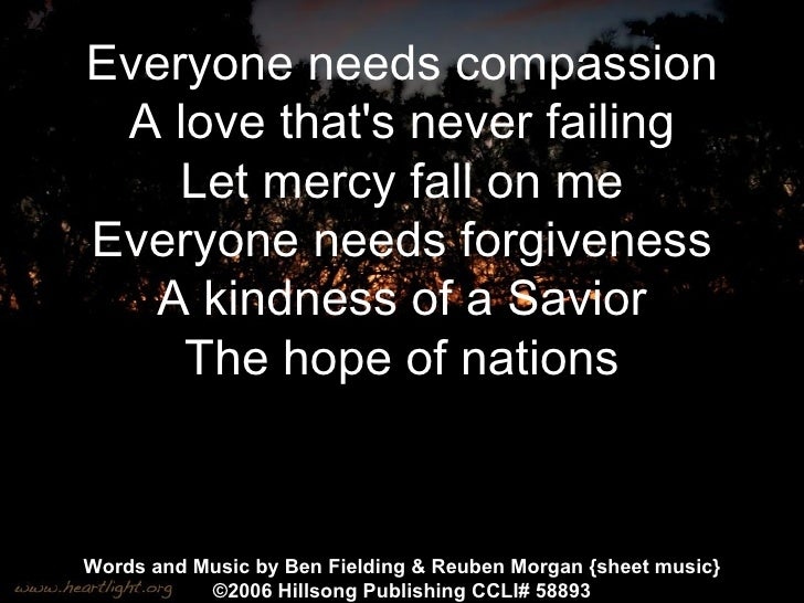 Everyone needs compassion A love that's never failing Let mercy fall on me Everyone needs forgiveness A kindness of a Savi...
