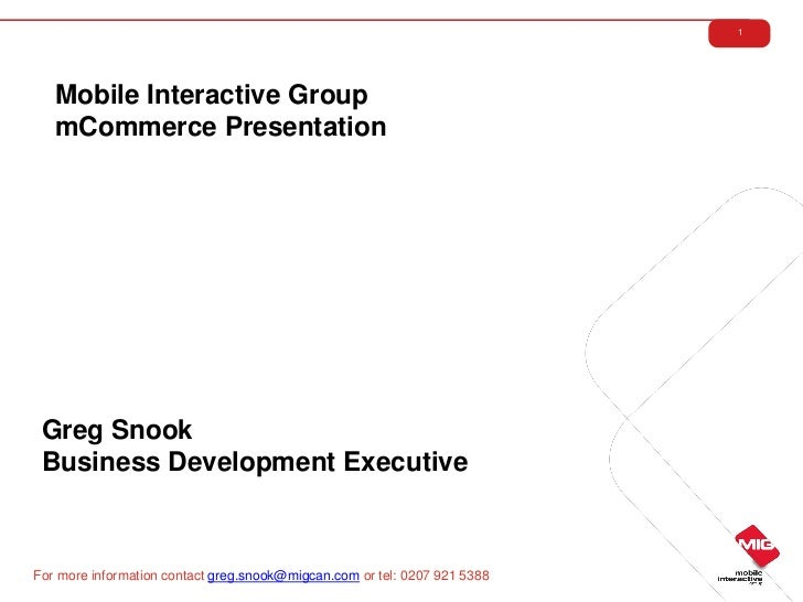 1   Mobile Interactive Group   mCommerce Presentation Greg Snook Business Development ExecutiveFor more information contac...