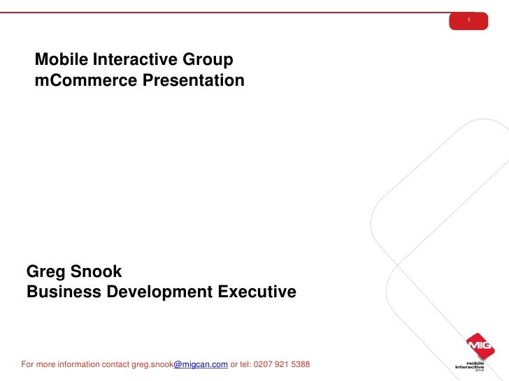 1   Mobile Interactive Group   mCommerce Presentation Greg Snook Business Development ExecutiveFor more information contac...