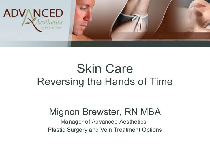 Skin Care Reversing the Hands of Time Mignon Brewster, RN MBA Manager of Advanced Aesthetics,  Plastic Surgery and Vein Tr...