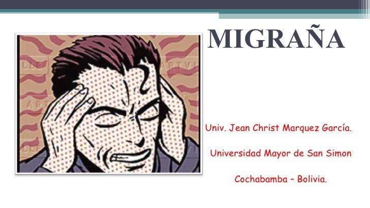 MIGRAÑA <ul><li>Univ. Jean Christ Marquez García. </li></ul><ul><li>Universidad Mayor de San Simon </li></ul><ul><li>Cocha...