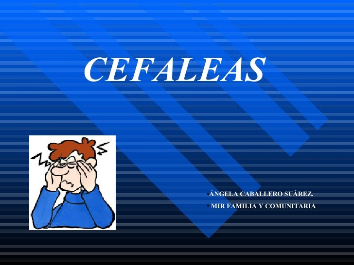 CEFALEAS <ul><ul><ul><li>ÁNGELA CABALLERO SUÁREZ. </li></ul></ul></ul><ul><ul><ul><li>MIR FAMILIA Y COMUNITARIA </li></ul>...
