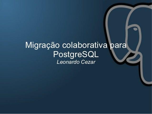 Migração colaborativa para       PostgreSQL        Leonardo Cezar