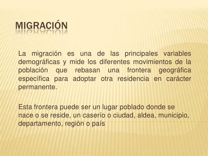 Migración <br />La migración es una de las principales variables demográficas y mide los diferentes movimientos de la pobl...